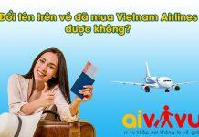 Đổi tên trên vé đã mua của Vietnam Airlines được không?